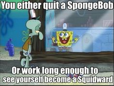 You either quit a SpongeBob...  // funny pictures - funny photos - funny images - funny pics - funny quotes - #lol #humor #funnypictures