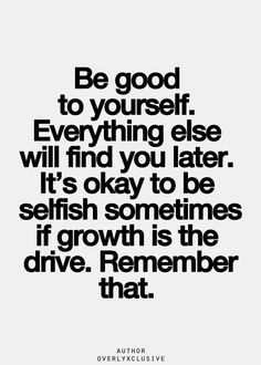 I'm not a selfish person. I just know I've been through enough to put myself first before anyone else. I choose growth.