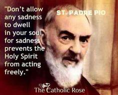 Non permettere ad alcuna tristezza di trovar posto nella tua anima perché essa impedisce allo Spirito Santo di agire liberamente.