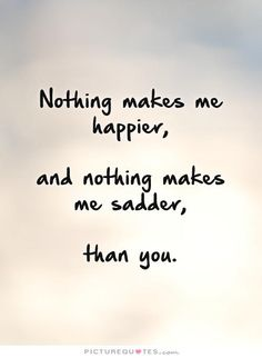 Nothing makes me happier, and nothing makes me sadder, than you. Picture Quotes.