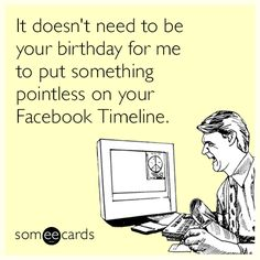 It doesn't need to be your birthday for me to put something pointless on your Facebook Timeline.
