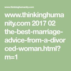 www.thinkinghumanity.com 2017 02 the-best-marriage-advice-from-a-divorced-woman.html?m=1