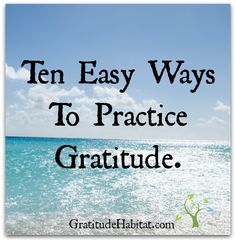 Gratitude leads to more happiness.  Ten Easy Ways to Practice Gratitude.  Find out what they are: http://gratitudehabitat.com/10-easy-ways-to-practice-gratitude/  #practicegratitude #gratitude #easyways