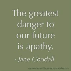 The greatest danger to our future is apathy. - Jane Goodall APATHS are ENABLERS!