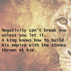 Negativity can't break you unless you let it. A king knows how to build his empire with the stones thrown at him.