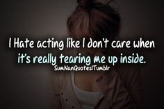 I Hate acting like i don't care when it's actually tearing me up inside .