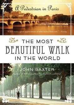 "The Most Beautiful Walk in the World: A Pedestrian in Paris by John Baxter - In this enchanting memoir, acclaimed author and long- time Paris resident John Baxter remembers his yearlong experience of giving ""literary walking tours"" through the city."