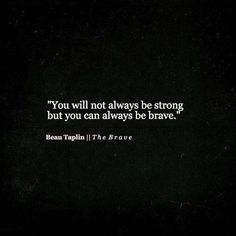 Always be brave...no matter the obstacle.