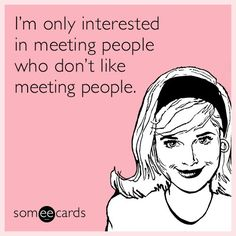 Free and Funny Friendship Ecard: I'm only interested in meeting people who don't like meeting people. Create and send your own custom Friendship ecard. Funny Quotes, Funny Memes, Hilarious, Beer Quotes, Introvert Problems, Friendship Cards, Someecards Friendship, Funny Friendship, Funny Comebacks