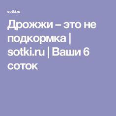 Дрожжи – это не подкормка    sotki.ru   Ваши 6 соток