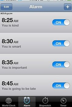 You is Kind,  You is Smart,  You is Important,  You is going to be late....  Alarm!