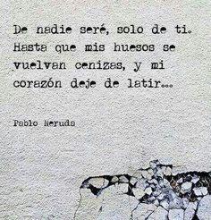 De nadie seré, solo de ti. Hasta que mis huesos se vuelvan cenizas, y mi corazón deje de latir... Pablo Neruda