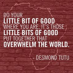 "#quote ""Do your little bit of good where you are. It's those little bits of good put together that overwhelm the world."" - Desmond Tutu"