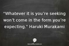 whatever it is you're seeking won't come in the form you're expecting // haruki murakami