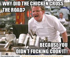 Why did the chicken cross the road? Because you didn't fucking cook it!