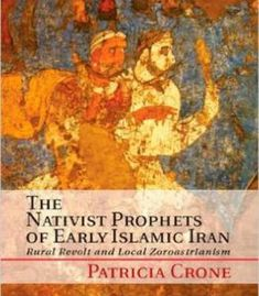 The Nativist Prophets Of Early Islamic Iran: Rural Revolt And Local Zoroastrianism PDF