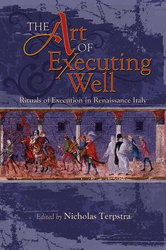 """""""The Art of Executing Well"""" ed. by Nicholas Terpstra — In Renaissance Italy a good execution was both public and peaceful—at least in the eyes of authorities. In a feature unique to Italy, the people who prepared a condemned man or woman spiritually and psychologically for execution were not priests or friars, but laymen. This volume includes some of the songs, stories, poems, and images that they used, together with first-person accounts and ballads describing particular executions."""