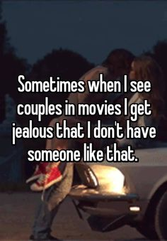 Sometimes when I see couples in movies I get jealous that I don't have someone like that.