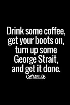 Honestly, I prefer some Rammstein over George Strait. Excellent advice, nonetheless! Great Quotes, Quotes To Live By, Me Quotes, Funny Quotes, Inspirational Quotes, Style Quotes, Baby Quotes, Family Quotes, Motivational Quotes