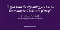 """""""Begin with the beginning you know. The ending will take care of itself."""" – The SunQuest (book & screenplay by Mark David Gerson) • http://markdavidgerson.com/books/sunquest • Soon to be a Major Motion Picture!"""