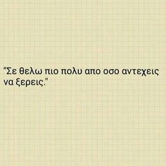 Se agapw kai ego para poly kai Se thelo stin zoe mou an theleis Kai esu . I adore you and I know you're trying too. I believe you and in you and I don't care how hard this is if you will try I will too Greek Love Quotes, Sad Love Quotes, Romantic Quotes, Words Quotes, Quotes To Live By, Sayings, Crush Quotes, Life Quotes, Favorite Quotes