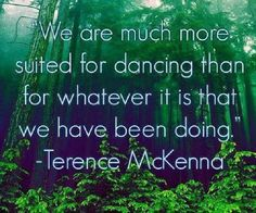 """We are much more suited for dancing than for whatever it it we have been doing."" ~ Terrence McKenna"