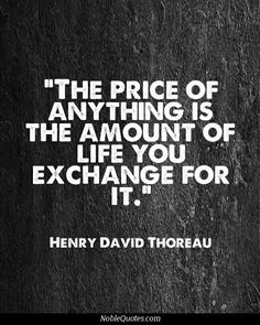 The price of anything is the amount of life you are willing to exchange for it. Henry David Thoreau #Quote