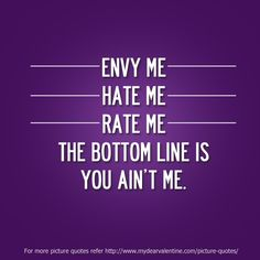Envy me hate me rate me. The bottom line is you aint me.  #quotes