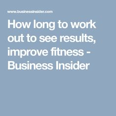 How long to work out to see results, improve fitness - Business Insider