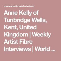 Anne Kelly of Tunbridge Wells, Kent, United Kingdom | Weekly Artist Fibre Interviews | World of Threads Festival