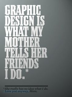 My mom actually KNOWS what I do, but it's difficult for the both of us to explain anyway, because people think I am some sort of freak spending my time doing fliers. Also, they think Industrial Design means you draw machines for factories lol. What Is Graphic Design, Graphic Design Quotes, Graphic Design Illustration, Graphic Design Inspiration, Typography Design, Branding Design, Pune, Web Design, The Artist