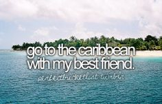 go to the caribbean with m best friend.