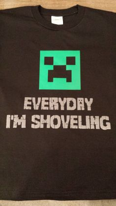 Minecraft shirt. Everyday I'm shoveling