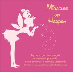 MIRACLES DO HAPPEN........ Try Not To Be Discouraged and Most Importantly, Make Sure You're Mentally Prepared! (P.S - When You Are, You Will Know Exactly What This Means)