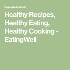 Healthy Recipes, Healthy Eating, Healthy Cooking - EatingWell