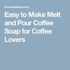 Easy to Make Melt and Pour Coffee Soap for Coffee Lovers