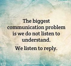 The biggest communication problem is we do not listen to understand. listen to reply.