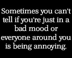 Everyone around you is being annoying...