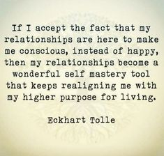 If I accept the fact that my relationships are here to make me conscious, instead of happy, then my relationships become a wonderful self mastery tool that keeps realigning me with my higher purpose for living Eckhart Tolle Now Quotes, Great Quotes, Quotes To Live By, Inspirational Quotes, Motivational Images, Spiritual Quotes, Wisdom Quotes, Positive Quotes, Life Quotes
