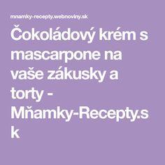 Čokoládový krém s mascarpone na vaše zákusky a torty - Mňamky-Recepty.sk Mascarpone
