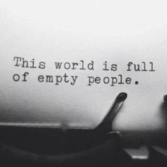 This world is full of empty people.