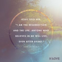 K-LOVE's Verse of the Day. Jesus told her, I am the resurrection and the life. Anyone who believes in me will live, even after dying. Bible Verses Quotes, Faith Quotes, Words Quotes, Scriptures, Random Quotes, Sayings, Bible Verse Search, Bible John, Verses About Love