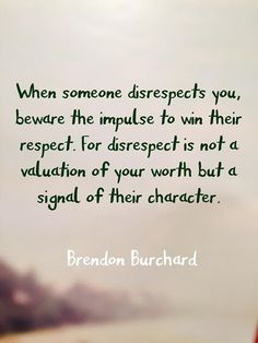 When someone disrespects you, beware the impulse to win their respect. For respect is not a valuation of your worth but a signal of their character.