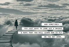 Jump and hope you'll learn to fly