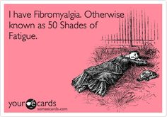 I have Fibromyalgia. Otherwise known as 50 Shades of Fatigue.