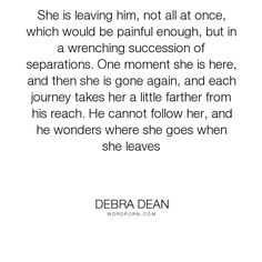 """Debra Dean - """"She is leaving him, not all at once, which would be painful enough, but in a wrenching..."""". aging, alzheimer-s"""