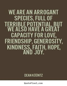 Dean Koontz picture quotes - We are an arrogant species, full of . - Dean Koontz picture quotes – We are an arrogant species, full of … - Writing Quotes, Words Quotes, Book Quotes, Me Quotes, Sayings, Arrogance Quotes, Best Quotes From Books, Dean Koontz, Weird Words