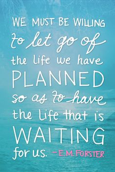 We must be willing to let go of the life we have planned...