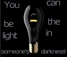 You can be the light in someones's darkness