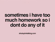 Sometimes I have too much homework